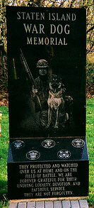 Staten Island War Dog Memorial  Dedicated October 29, 2004 The memorial reads;  They protected and watched over us at home and on the field of battle.  We are forever grateful for their undying loyalty, devotion and faithful  service. They are not forgotten.